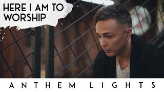 Here I Am to Worship | Anthem Lights