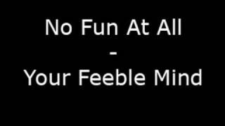Watch No Fun At All Your Feeble Mind video