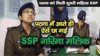 Patna पहुंचते ही एक्शन में दिखी SSP Garima Malik, अपराधियों को कड़े शब्दों में दी ये चेतावनी
