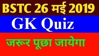 BSTC 2019 QUIZ , BSTC IMPORTANT QUESTIONS, BSTC 26th May 2019 GK Questions
