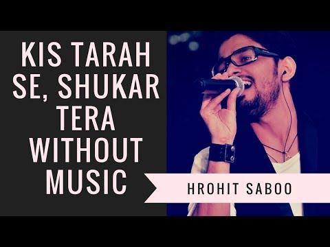 Kis Tarah se Shukar Tera | Without Music | Arijit Singh | by Hrohit Saboo