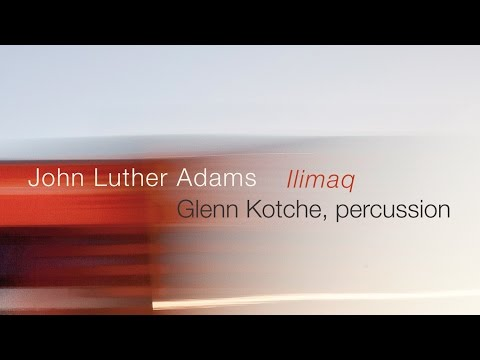 John Luther Adams & Glenn Kotche: ILIMAQ