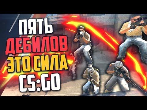 ПЯТЬ ДЕБИЛОВ - ЭТО СИЛА (CS:GO)