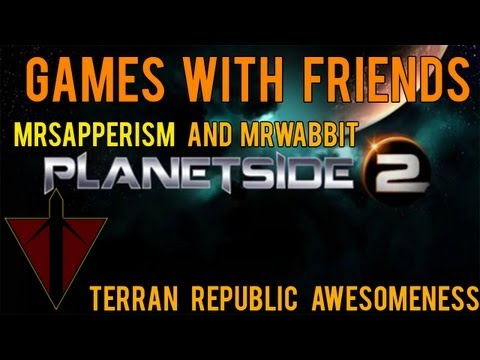 Games with friends:Planetside 2 with MrSapperism and MrWabbit