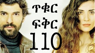 Tikur Fikir Part 110 / ጥቁር ፍቅር ክፍል 110
