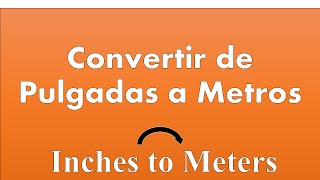 Convertir de Pulgadas a Metros (Inches to meters)