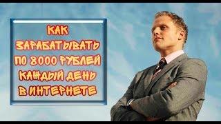 Как заработать в интернете от 8000 тысяч рублей в день!