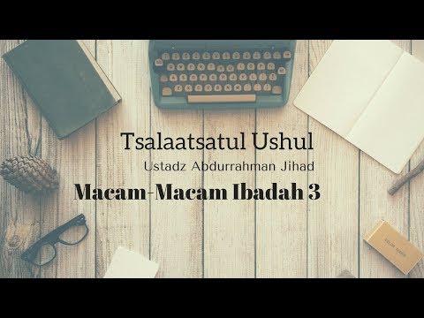 Ustadz Abdurrahman Jihad - Ushul Ats Tsalatsah - Macam Macam Ibadah Bag. 3