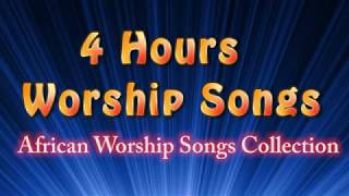 4 hours Worship Songs  - Best African Worship Songs Collection