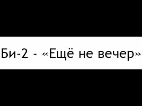 Би-2 - Еще не вечер