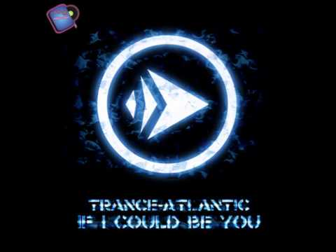 Trance Atlantic - If I Could Be You