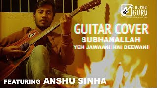 Shubhanallah (Yeh Jaawani Hai Deewani) | Unplugged Guitar Cover by Anshu Sinha | Chordsguru