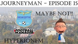 FM17 JourneyMan Save Episode Fifteen - Maybe Not - Football Manager 2017