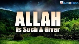 Allah Is Such A Giver| *Heart Touching*