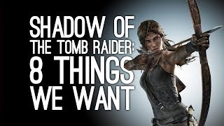 Shadow of the Tomb Raider: 8 Things We Want From the New Tomb Raider