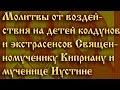 Молитвы от воздействия на детей колдунов Священномученику Киприану и мученице Иустине mp3