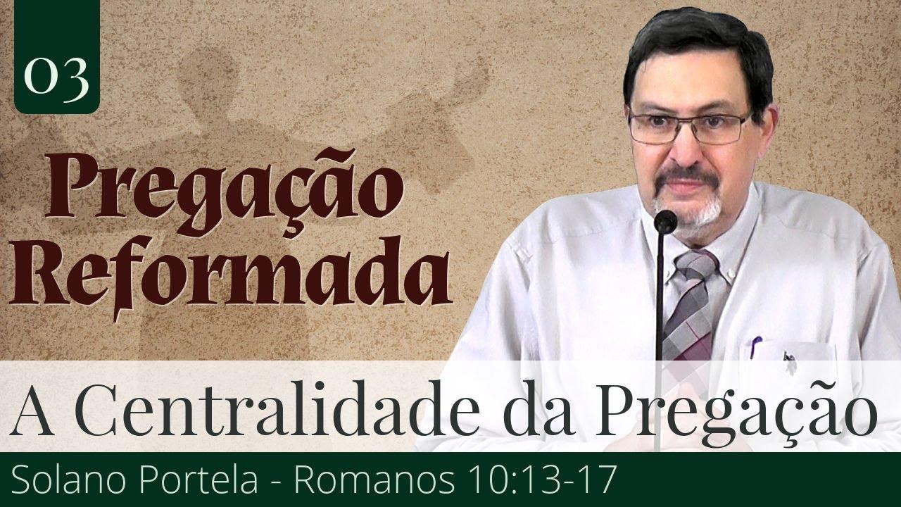 03. A Centralidade da Pregação no Culto - Solano Portela