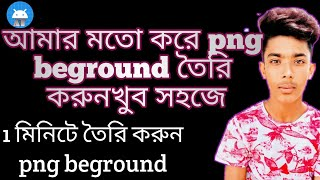 How to mak Png beground in one app.....আমার মতো png beground করুন মাএ ১ মিনিটে.....