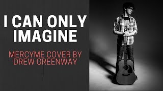 I Can Only Imagine Mercyme Live Acoustic By Drew Greenway