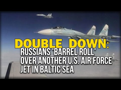 DOUBLE DOWN: RUSSIANS 'BARREL ROLL' OVER ANOTHER U.S. AIR FORCE JET IN BALTIC SEA