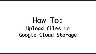 Uploading Files to Google Cloud Storage