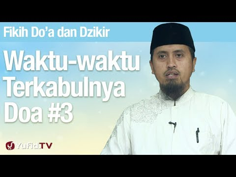 Fiqih Doa dan Dzikir: Waktu Terkabulnya Doa Bagian 3 - Ustadz Abdullah Zaen, MA