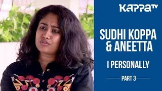 Sudhi Koppa & Aneetta(Part 3) - I Personally - Kappa TV