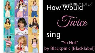 """How Would Twice Sing """"So Hot"""" by BlackPink(Black Label Remix)"""