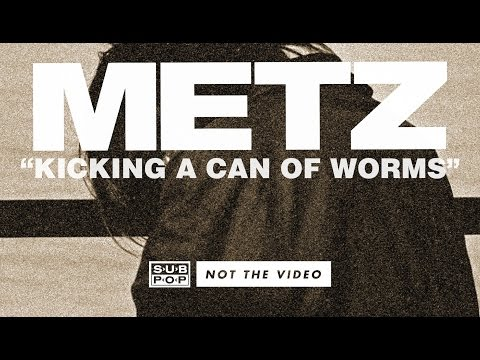 METZ – Kicking a Can of Worms