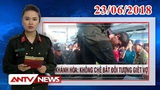 Bản tin 113 Online mới nhất ngày 23/06/2018 | Tin tức | Tin tức mới nhất | ANTV