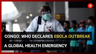 Congo: WHO declares Ebola outbreak a global health emergency