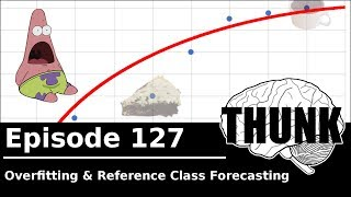 THUNK - 127. Overfitting & Reference Class Forecasting