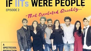 If IITs Were People | Episode 2 : That Escalated Quickly!