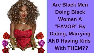 "Are Black Men Doing Black Women A ""FAVOR"" By Dating, Marrying AND Having Kids With THEM??"