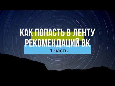 КАК ПОПАСТЬ В ЛЕНТУ РЕКОМЕНДАЦИЙ ВК - 1 часть