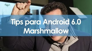 Tips para Android 6.0 Marshmallow - #TipsNChips @japonton