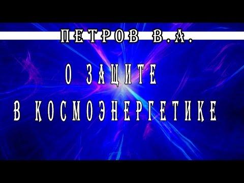 Основатель Космоэнергетики Петров В А  о Защите в Космоэнергетике