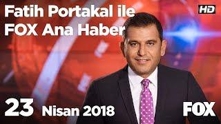 23 Nisan 2018 Fatih Portakal ile FOX Ana Haber