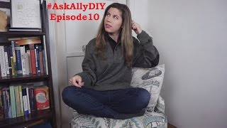 AskAllyDIY EPISODE 10! WHY AM I DOING THIS?!