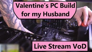 PC Build Stream VoD - Building my Husband a new Gaming PC for Valentine's Day