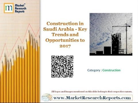 Construction in Saudi Arabia - Key Trends and Opportunities to 2017