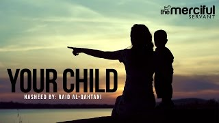 Your Child – Nasheed By: Raid Al-Qahtani