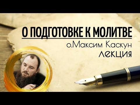О подготовке к молитве. Священник Максим Каскун