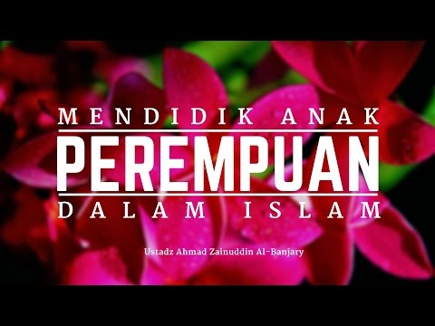 Seluk-Beluk Mendidik Anak Perempuan dalam Islam - Ustadz Ahmad Zainuddin Al-Banjary