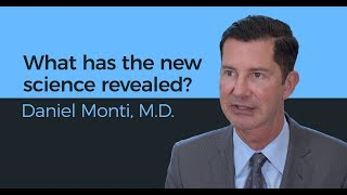 What has the new science revealed? - Daniel Monti, M.D.