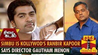 """""""Simbu is Kollywood's Ranbir Kapoor"""" says Gautham Menon"""
