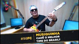 MUSIQUINHA 98FC - CADÊ O MELHOR TIME DO BRASIL?