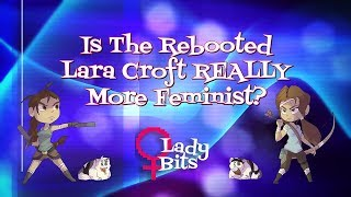 Is The Rebooted Lara Croft Really More Feminist? (Lady Bits #1)