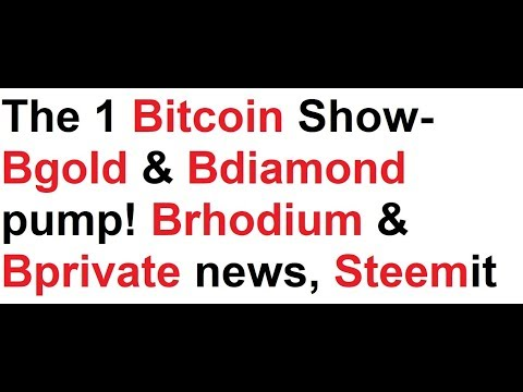 The 1 Bitcoin Show- Bgold & Bdiamond pump! Brhodium & Bprivate news, Steemit, Bcandy?