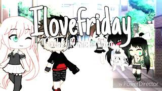 Ilovefriday{GLMV}{gacha life music video}{12 and up}